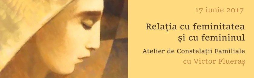 Relația cu feminitatea și cu femininul: atelier de constelatii familiale: 17 iunie
